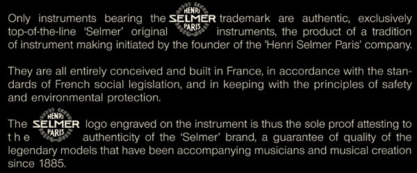 Only instruments bearing the Selmer trademark are authentic, exclusicely top-of-the-line Selmer original instruments, the product of a  tradition of instrument making initiated by the founder  of the Henri Selmer  Paris company. The Selmer logo engraved  on the instrument  is thus the sole  proof attesting to the authenticity of the Selmer brand.